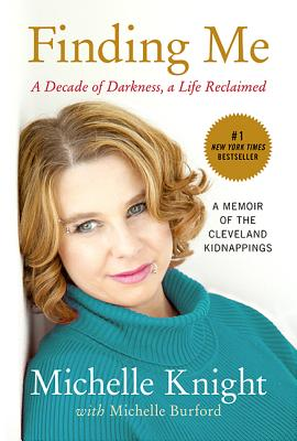 Finding Me: A Decade of Darkness, a Life Reclaimed: A Memoir of the Cleveland Kidnappings - Knight, Michelle, and Burford, Michelle