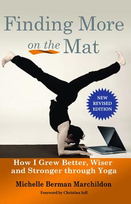 Finding More on the Mat: How I Grew Better, Wiser and Stronger Through Yoga - Berman Marchildon, Michelle, and Marchildon, Michelle Berman, and Sell, Christina (Foreword by)