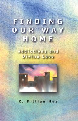 Finding Our Way Home: Addictions and Divine Love - Noe, K Killian