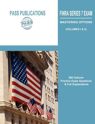 FINRA Series 7 Exam / Mastering Options: 500 Options Practice Exam Questions & Full Explanations (Volumes I & II) - Pass Publications LLC
