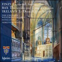 Finzi: Lo, the full, final sacrifice; Bax: This worldes joie; I sing of a maiden; Ireland: Te Deum; Greater Love - Daniel Cook (organ); Daniel Livermore (treble); Jeremy Suppey (alto); Jeremy Suppey (treble); Jonathan Brown (baritone);...