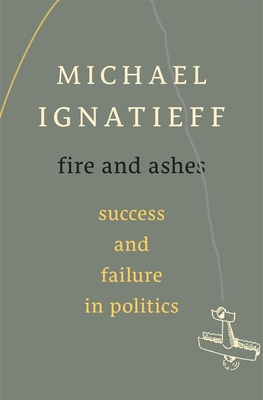 Fire and Ashes: Success and Failure in Politics - Ignatieff, Michael, Professor