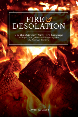 Fire and Desolation: The Revolutionary War's 1778 Campaign as Waged from Quebec and Niagara Against the American Frontiers - Watt, Gavin K