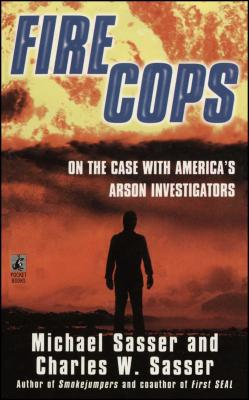 Fire Cops: On the Case with America's Arson Investigators - Sasser, Michael, and Sasser, Charles W