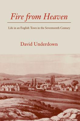Fire from Heaven: Life in an English Town in the Seventeenth Century - Underdown, David
