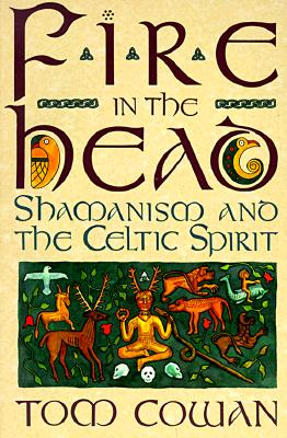 Fire in the Head: Shamanism and the Celtic Spirit - Cowan, Tom