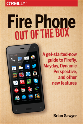Fire Phone: Out of the Box: A Get-Started-Now Guide to Firefly, Mayday, Dynamic Perspective, and Other New Features - Sawyer, Brian