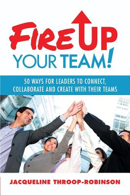 Fire Up Your Team: 50 Ways for Leaders to Connect, Collaborate and Create with Their Teams - Throop-Robinson, Jacqueline