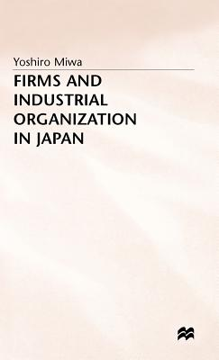 Firms and Industrial Organization in Japan - Miwa, Yoshiro