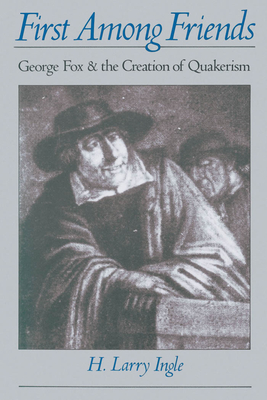 First Among Friends: George Fox and the Creation of Quakerism - Ingle, H Larry (Preface by)