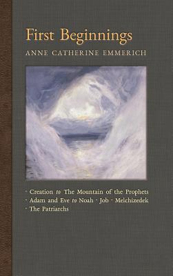 First Beginnings: From the Creation to the Mountain of the Prophets & From Adam and Eve to Job and the Patriarchs - Emmerich, Anne Catherine, and Wetmore, James Richard