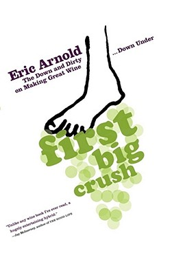 First Big Crush: The Down and Dirty on Making Great Wine Down Under - Arnold, Eric