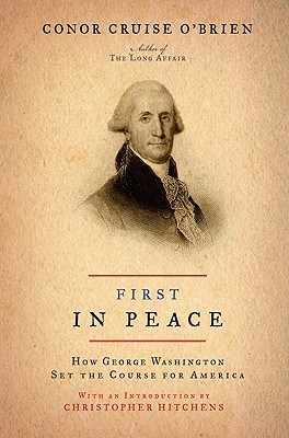 First in Peace: How George Washington Set the Course for America - O'Brien, Conor Cruise, and Hitchens, Christopher (Introduction by)