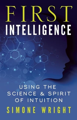 First Intelligence: Using the Science & Spirit of Intuition - Wright, Simone