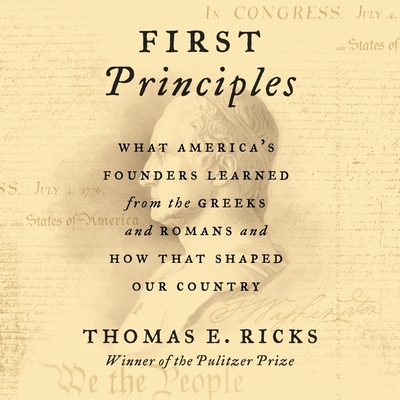 First Principles Lib/E: What America's Founders Learned from the Greeks and Romans and How That Shaped Our Country - Ricks, Thomas E, and Lurie, James (Read by)