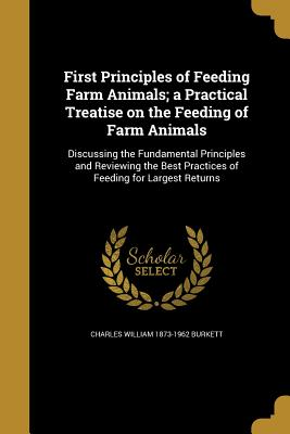 First Principles of Feeding Farm Animals; A Practical Treatise on the Feeding of Farm Animals - Burkett, Charles William 1873-1962