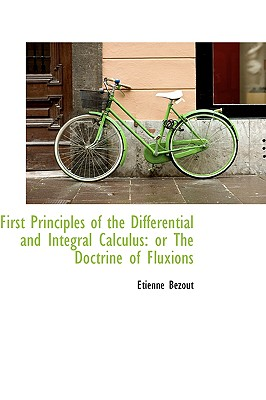 First Principles of the Differential and Integral Calculus: Or the Doctrine of Fluxions - Bzout, Etienne