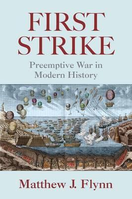 First Strike: Preemptive War in Modern History - Flynn, Matthew J