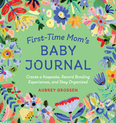 First-Time Mom's Baby Journal: Create a Keepsake, Record Bonding Experiences, and Stay Organized - Grossen, Aubrey