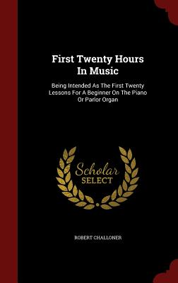 First Twenty Hours in Music: Being Intended as the First Twenty Lessons for a Beginner on the Piano or Parlor Organ - Challoner, Robert