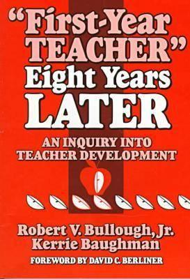 First-Year Teacher Eight Years Later: An Inquiry Into Teacher Development - Bullough, Robert V, Jr.