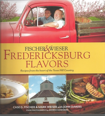 Fischer & Wieser's Fredericksburg Flavors: Recipes from the Heart of the Texas Hill Country - Fischer, Case D, and Wieser, Mark, and Hanenberg, Andrew (Photographer)