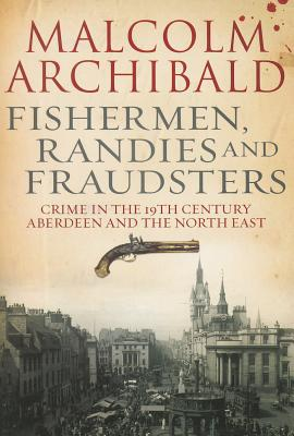 Fishermen, randies and fraudsters: Crime in 19th century Aberdeen and the North East - Archibald, Malcolm
