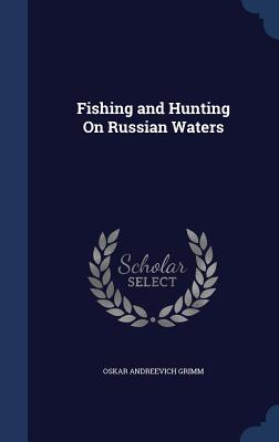 Fishing and Hunting on Russian Waters - Grimm, Oskar Andreevich