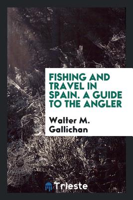 Fishing and Travel in Spain. a Guide to the Angler - Gallichan, Walter M