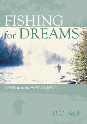 Fishing for Dreams: Notes from the Water's Edge - Reid, D C