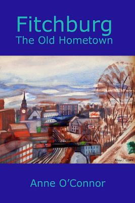 Fitchburg: The Old Hometown - O'Connor, Anne