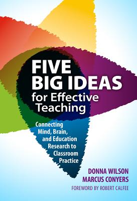 Five Big Ideas for Effective Teaching: Connecting Mind, Brain, and Education Research to Classroom Practice - Wilson, Donna, and Conyers, Marcus, and Calfee, Robert (Foreword by)