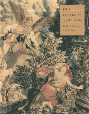 Five Centuries of Tapestry: Selections from the Textile Collection of the - Bennett, Anna Gray, and Fine Arts Museums Of San Francisco, and Chronicle Books