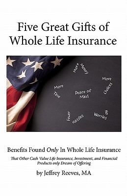 Five Great Gifts of Whole Life Insurance: Benefits Found Only in Whole Life Insurance That Other Cash Value Life Insurance, Investment, and Financial Products Only Dream of Offering - Reeves Ma, Jeffrey