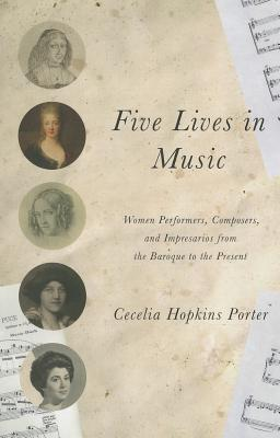 Five Lives in Music: Women Performers, Composers, and Impresarios from the Baroque to the Present - Porter, Cecelia Hopkins
