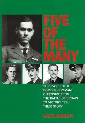 Five of the Many: Survivors of the Bomber Command Offensive from the Battle of Britain to Victory Tell Their Story - Darlow, Steve