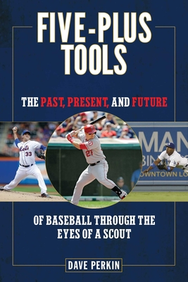 Five-Plus Tools: The Past, Present, and Future of Baseball Through the Eyes of a Scout - Perkin, Dave
