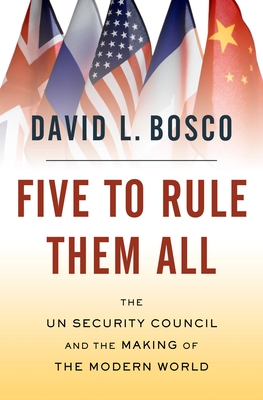 Five to Rule Them All: The UN Security Council and the Making of the Modern World - Bosco, David L
