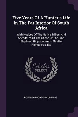 Five Years of a Hunter's Life in the Far Interior of South Africa: With Notices of the Native Tribes, and Anecdotes of the Chase of the Lion, Elephant, Hippopotamus, Giraffe, Rhinoceros, Etc - Gordon-Cumming, Roualeyn