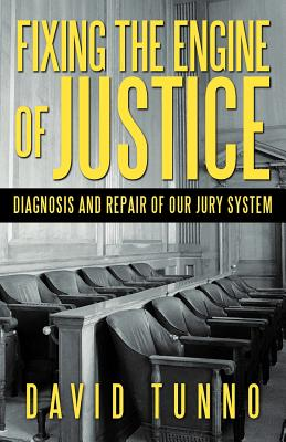 Fixing the Engine of Justice: Diagnosis and Repair of Our Jury System - Tunno, David
