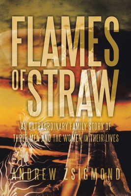 Flames of Straw: An Extraordinary Family Story of Three Men and the Women in Their Lives - Zsigmond, Andrew