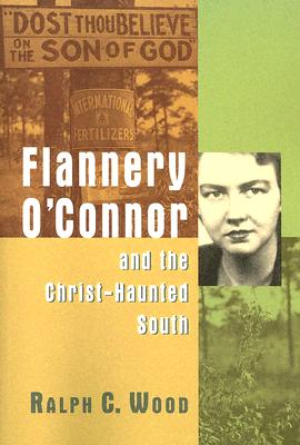 Flannery O'Connor and the Christ-Haunted South - Wood, Ralph C