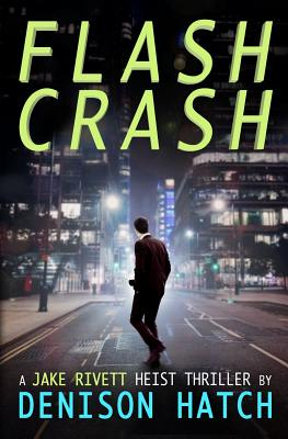 Flash Crash: A Jake Rivett Heist Thriller - Hatch, Denison