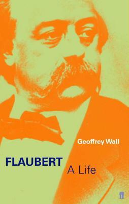 Flaubert: A Life - Wall, Geoffrey