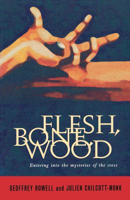 Flesh, Bone, Wood: Entering Into the Mysteries of the Cross - Chilcott-Monk, Julien, and Rowell, Geoffrey