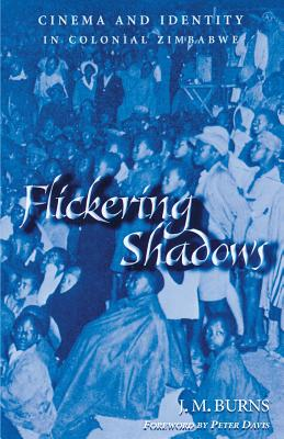 Flickering Shadows: Cinema and Identity in Colonial Zimbabwe - Burns, J M, and Davis, Peter (Foreword by)