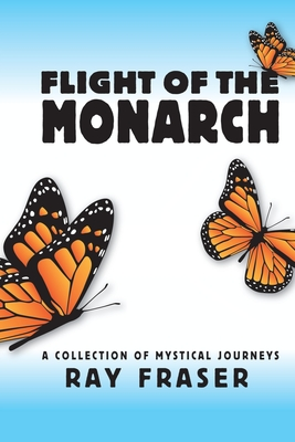 Flight of the Monarch: A Collection of Mystical Journeys - Fraser, Ray