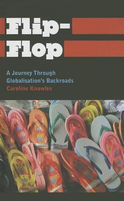Flip-Flop: A Journey Through Globalisation's Backroads - Knowles, Caroline, Dr.