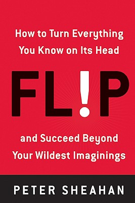 Flip: How to Turn Everything You Know on Its Head--And Succeed Beyond Your Wildest Imaginings - Sheahan, Peter