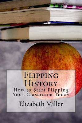 Flipping History: How to Start Flipping Your Classroom Today - Miller, Elizabeth, MD, PhD